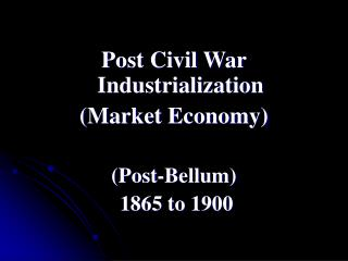 Post Civil War Industrialization  (Market Economy) (Post-Bellum)  1865 to 1900