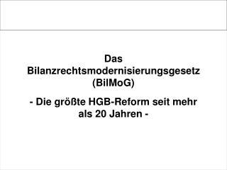 Das Bilanzrechtsmodernisierungsgesetz  (BilMoG) - Die größte HGB-Reform seit mehr als 20 Jahren -