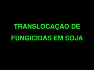 TRANSLOCAÇÃO DE FUNGICIDAS EM SOJA