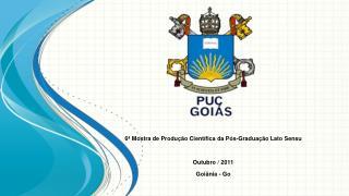 6ª Mostra de Produção Científica da Pós-Graduação Lato  Sensu Outubro  / 2011 Goiânia  - Go