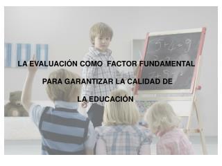 LA EVALUACIÓN  COMO  FACTOR FUNDAMENTAL  PARA GARANTIZAR LA CALIDAD DE LA EDUCACIÓN .