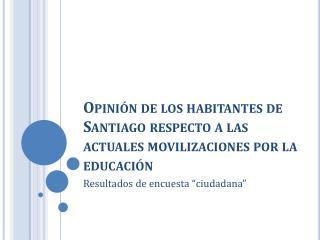 Opinión de los habitantes de Santiago respecto a las actuales movilizaciones por la educación