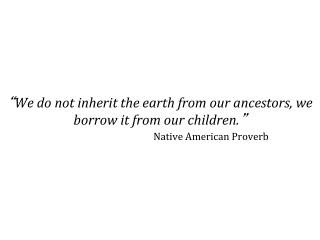""" We do not inherit the earth from our ancestors, we borrow it from our children. """