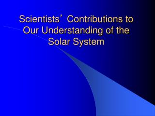 Scientists '  Contributions to Our Understanding of the Solar System