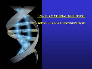 DNA É O MATERIAL GENÉTICO: TOPOLOGIA DOS ÁCIDOS NUCLÉICOS