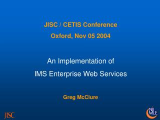 JISC / CETIS Conference Oxford, Nov 05 2004 An Implementation of IMS Enterprise Web Services