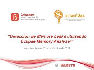 """""""Detección de  Memory Leaks  utilizando Eclipse  Memory Analyser """""""