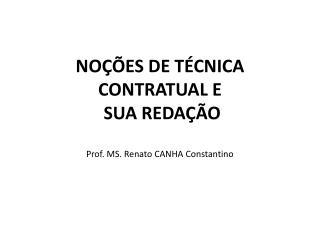 NOÇÕES DE TÉCNICA CONTRATUAL E  SUA REDAÇÃO Prof. MS. Renato CANHA Constantino