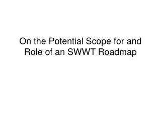 On the Potential Scope for and Role of an SWWT Roadmap