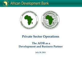 Private Sector Operations  The AfDB as a  Development and Business Partner July 20, 2011