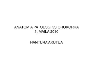 ANATOMIA PATOLOGIKO OROKORRA 3. MAILA 2010