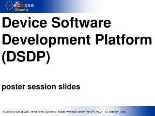 Device Software Development Platform (DSDP) poster session slides