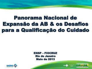 Panorama Nacional de  Expansão  da AB & os Desafios para a Qualificação do Cuidado ENSP – FIOCRUZ