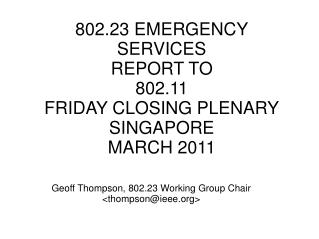 802.23 EMERGENCY SERVICES REPORT TO 802.11 FRIDAY CLOSING PLENARY SINGAPORE MARCH 2011