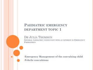 Paediatric emergency department topic 1  Dr Julia Thomson General paediatric consultant with an interest in Emergency Pa