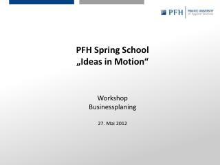 "PFH Spring School ""Ideas in Motion"" Workshop Businessplaning 27. Mai 2012"