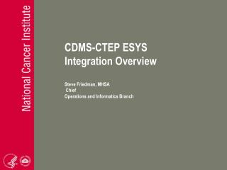 CDMS-CTEP ESYS Integration Overview Steve Friedman, MHSA  Chief Operations and Informatics Branch