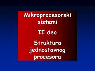 Mikroprocesorski sistemi II deo Struktura jednostavnog procesora