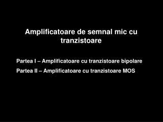 Amplificatoare de semnal mic cu tran zistoare Partea I � Amplificatoare cu tranzistoare bipolare