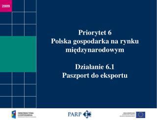 Priorytet 6 Polska gospodarka na rynku mi ? dzynarodowym Dzia ? anie 6.1 Paszport do eksportu