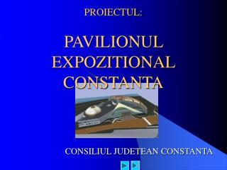 PROIECTUL: PAVILIONUL EXPOZITIONAL CONSTANTA