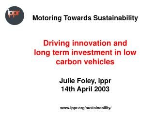 Motoring Towards Sustainability     Driving innovation and  long term investment in low carbon vehicles  Julie Foley, ip