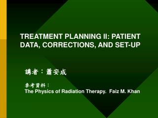 TREATMENT PLANNING II: PATIENT DATA, CORRECTIONS, AND SET-UP