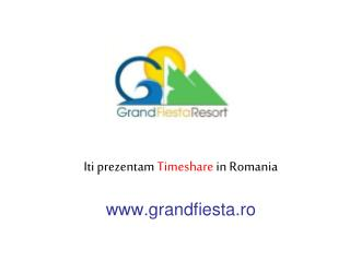 Iti prezentam  Timeshare  in Romania grandfiesta.ro