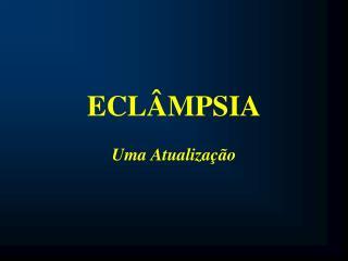 ECLÂMPSIA Uma Atualização