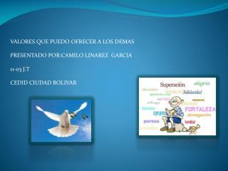 VALORES QUE PUEDO OFRECER A LOS DEMAS  PRESENTADO POR:CAMILO LINAREZ  GARCIA 11-03 J.T