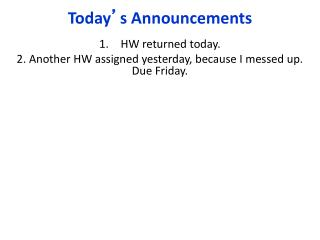 HW returned today. 2. Another HW assigned yesterday, because I messed up. Due Friday.