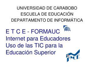 E T C E - FORMAUC Internet para Educadores Uso de las TIC para la Educación Superior