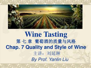 Wine Tasting 第  七  章 葡萄酒的质量与风格 Chap. 7 Quality and Style of Wine 主讲:刘延琳 By Prof. Yanlin Liu