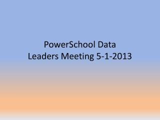 PowerSchool Data Leaders Meeting 5-1-2013
