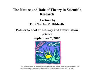 The Nature and Role of Theory in Scientific Research    Lecture by Dr. Charles R. Hildreth  Palmer School of Library and