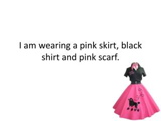 I am wearing a pink skirt, black shirt and pink scarf.