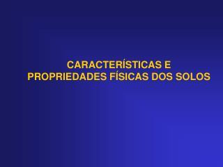 CARACTERÍSTICAS E PROPRIEDADES FÍSICAS DOS SOLOS