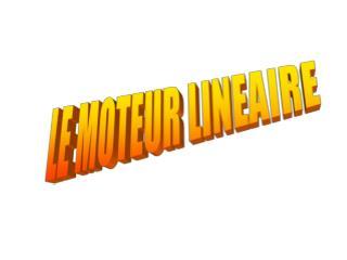 LE MOTEUR LINEAIRE