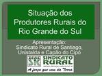 Situa  o dos Produtores Rurais do Rio Grande do Sul