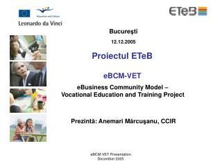 Bucure ş ti 12.12.2005 Proiectul ETeB  eBCM-VET  eBusiness Community Model –