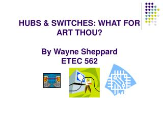HUBS & SWITCHES: WHAT FOR ART THOU? By Wayne Sheppard ETEC 562