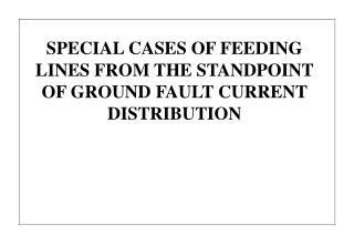 SPECIAL CASES OF FEEDING LINES FROM THE STANDPOINT OF GROUND FAULT CURRENT DISTRIBUTION