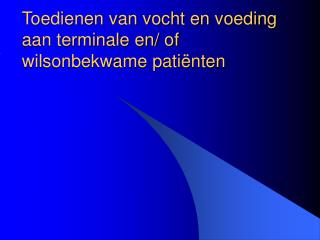 Toedienen van vocht en voeding aan terminale en/ of wilsonbekwame patiënten