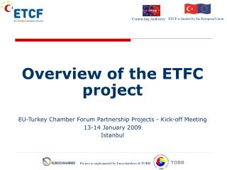 Overview of the ETFC project EU-Turkey Chamber Forum Partnership Projects -  Kick-off  Meeting