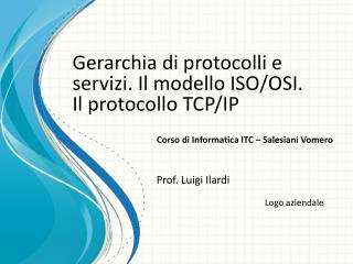 Gerarchia di protocolli e servizi. Il modello ISO/OSI.  Il protocollo TCP/IP