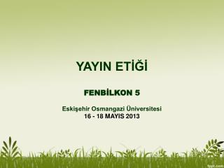YAYIN ETİĞİ FENBİLKON 5 Eskişehir Osmangazi Üniversitesi 16 - 18 MAYIS 2013