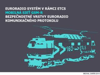 EURORADIO SYSTÉM V RÁMCI ETCS MOBILNÁ SIEŤ GSM-R