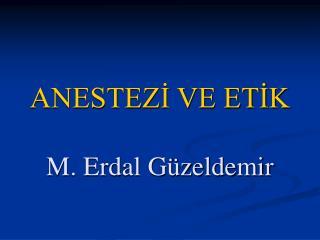 ANESTEZİ VE ETİK M. Erdal Güzeldemir