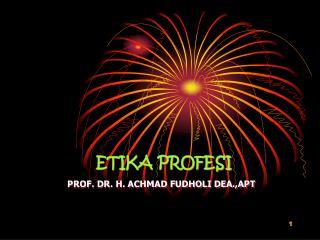 ETIKA PROFESI PROF. DR. H. ACHMAD FUDHOLI DEA.,APT