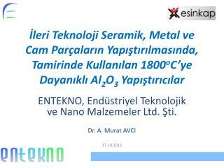 ENTEKNO, Endüstriyel Teknolojik ve  Nano  Malzemeler Ltd. Şti. Dr. A. Murat AVCI 17.10.2012